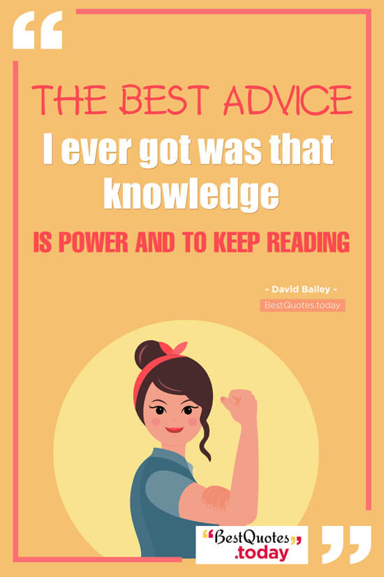 Best Quotes Today The Best Advice I Ever Got Was That Knowledge Is Delectable Knowledge Is Power Quote
